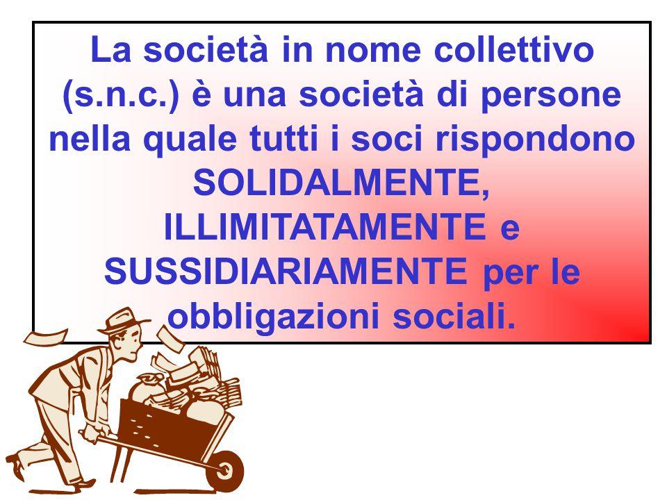 La società in nome collettivo (s.n.c.) è una società di persone nella quale tutti i soci rispondono SOLIDALMENTE, ILLIMITATAMENTE e SUSSIDIARIAMENTE p