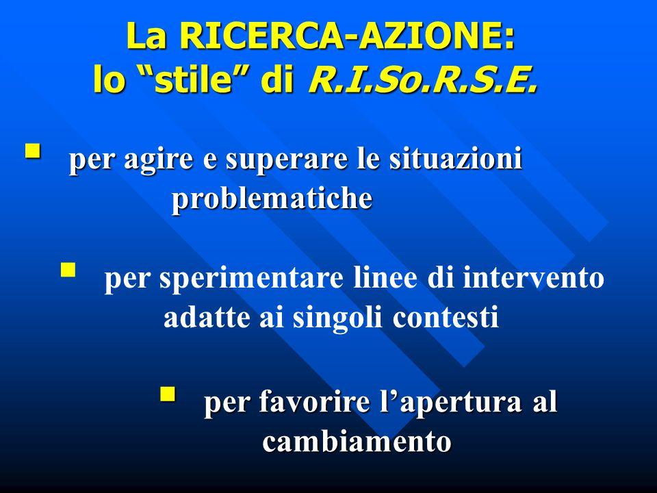  per agire e superare le situazioni problematiche  per sperimentare linee di intervento adatte ai singoli contesti  per favorire l'apertura al cambiamento La RICERCA-AZIONE: lo stile di R.I.So.R.S.E.