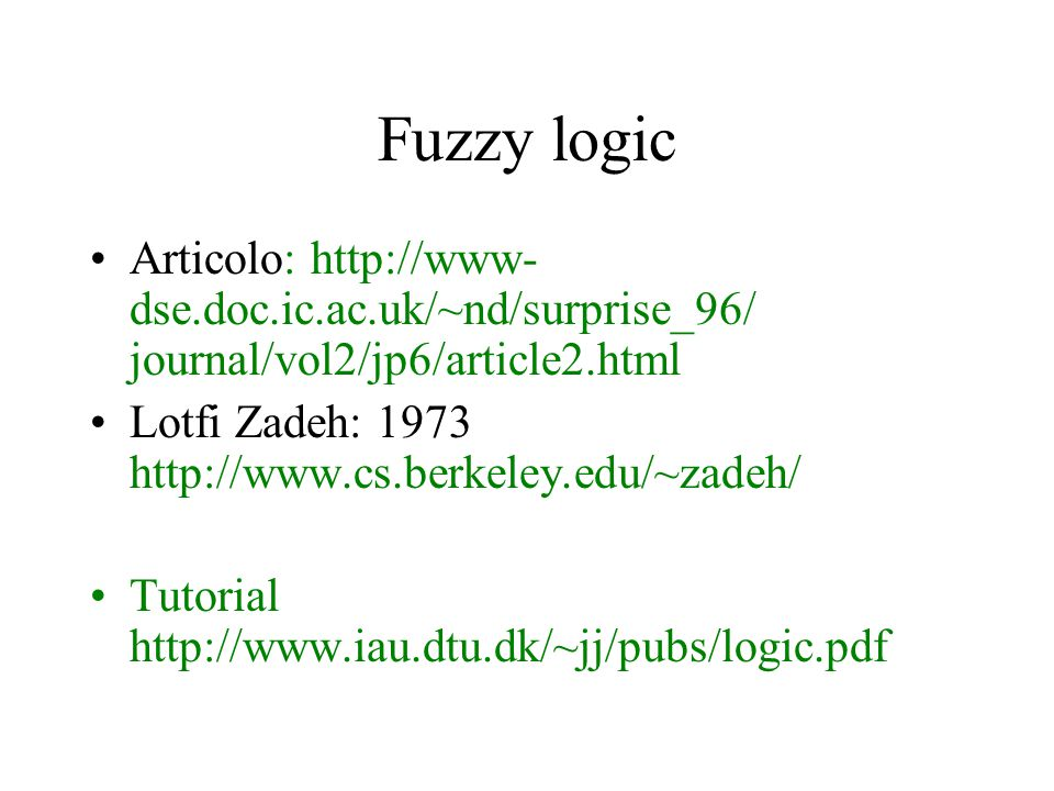 Fuzzy logic Articolo: http://www- dse.doc.ic.ac.uk/~nd/surprise_96/ journal/vol2/jp6/article2.html Lotfi Zadeh: 1973 http://www.cs.berkeley.edu/~zadeh/ Tutorial http://www.iau.dtu.dk/~jj/pubs/logic.pdf