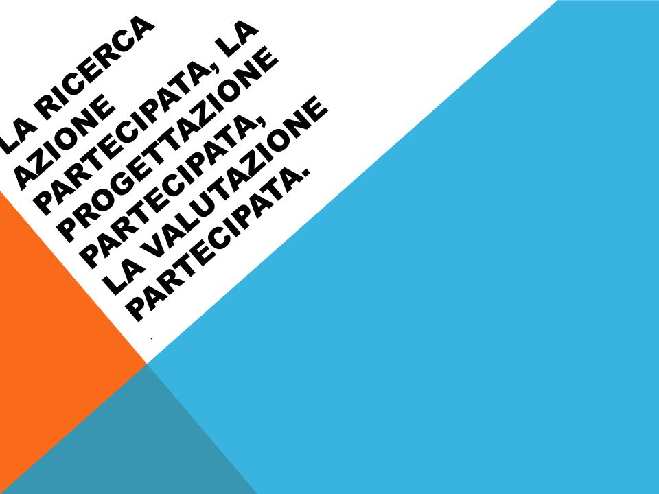 LA RICERCA AZIONE PARTECIPATA, LA PROGETTAZIONE PARTECIPATA, LA VALUTAZIONE PARTECIPATA..