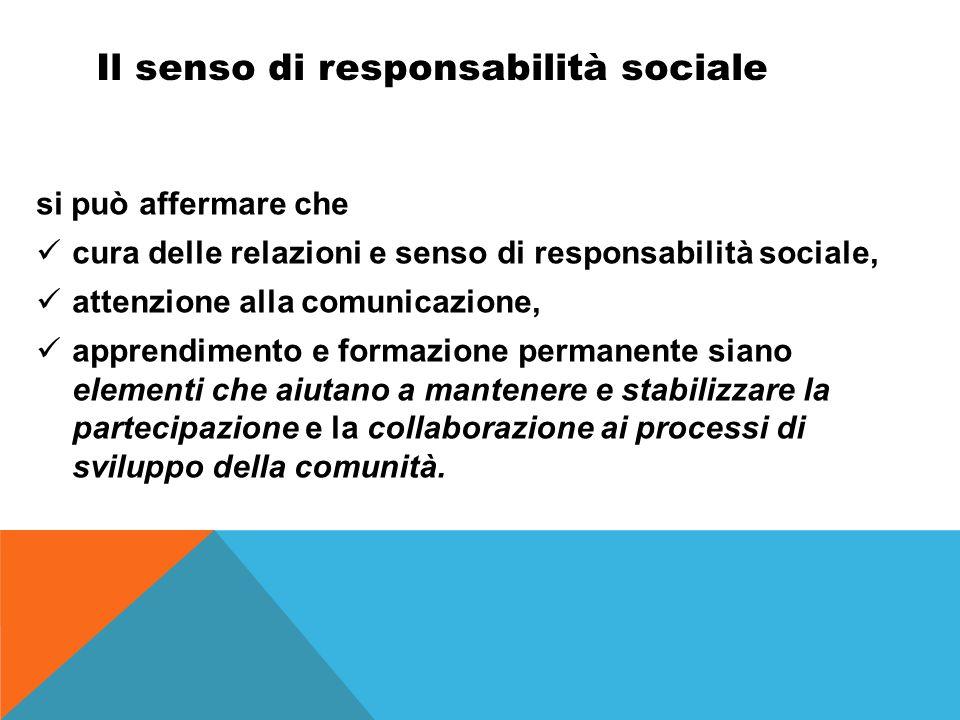 Il senso di responsabilità sociale si può affermare che cura delle relazioni e senso di responsabilità sociale, attenzione alla comunicazione, apprendimento e formazione permanente siano elementi che aiutano a mantenere e stabilizzare la partecipazione e la collaborazione ai processi di sviluppo della comunità.
