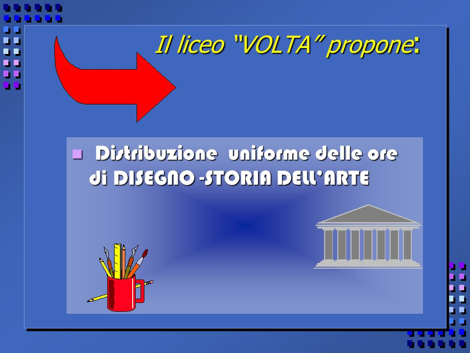 Il liceo VOLTA propone : Distribuzione uniforme delle ore di DISEGNO -STORIA DELL'ARTE Distribuzione uniforme delle ore di DISEGNO -STORIA DELL'ARTE