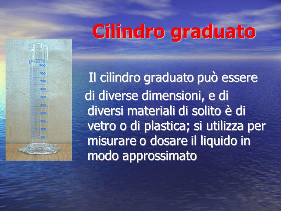 Cilindro graduato Cilindro graduato Il cilindro graduato può essere Il cilindro graduato può essere di diverse dimensioni, e di diversi materiali di s
