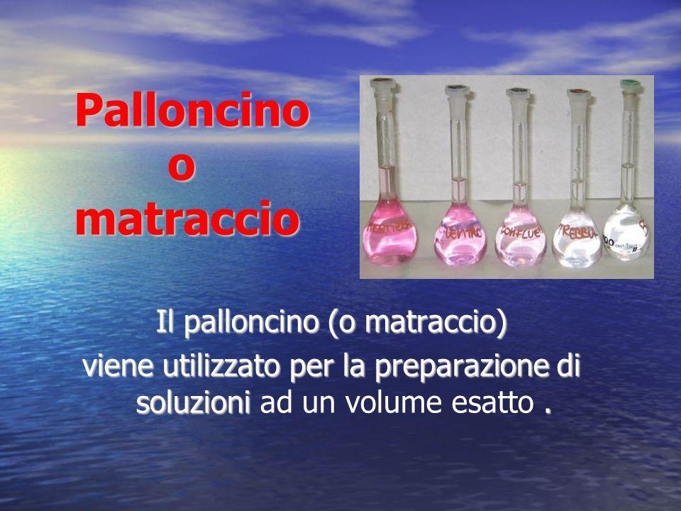 Palloncino o matraccio Il palloncino (o matraccio) viene utilizzato per la preparazione di soluzioni. viene utilizzato per la preparazione di soluzion