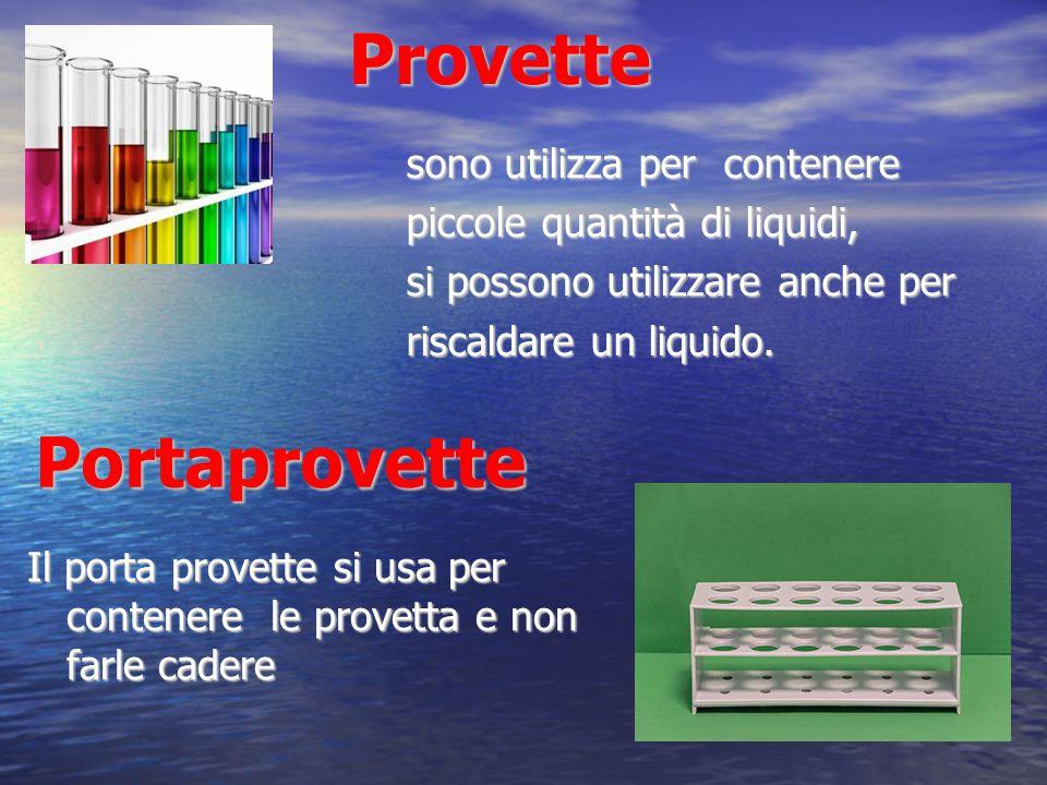 Provette Provette sono utilizza per contenere piccole quantità di liquidi, si possono utilizzare anche per riscaldare un liquido. Il porta provette si