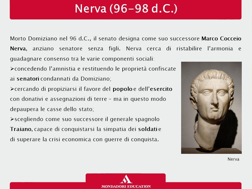 Nerva (96-98 d.C.) Morto Domiziano nel 96 d.C., il senato designa come suo successore Marco Cocceio Nerva, anziano senatore senza figli. Nerva cerca d