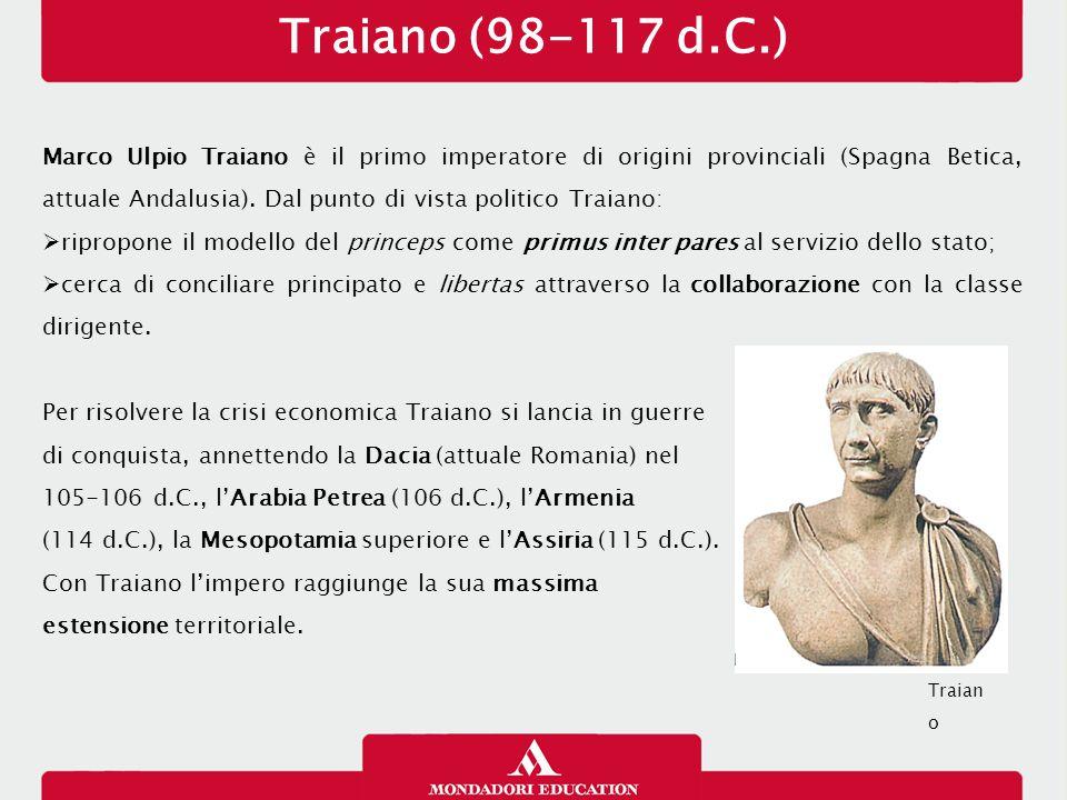 Traiano (98-117 d.C.) Marco Ulpio Traiano è il primo imperatore di origini provinciali (Spagna Betica, attuale Andalusia). Dal punto di vista politico