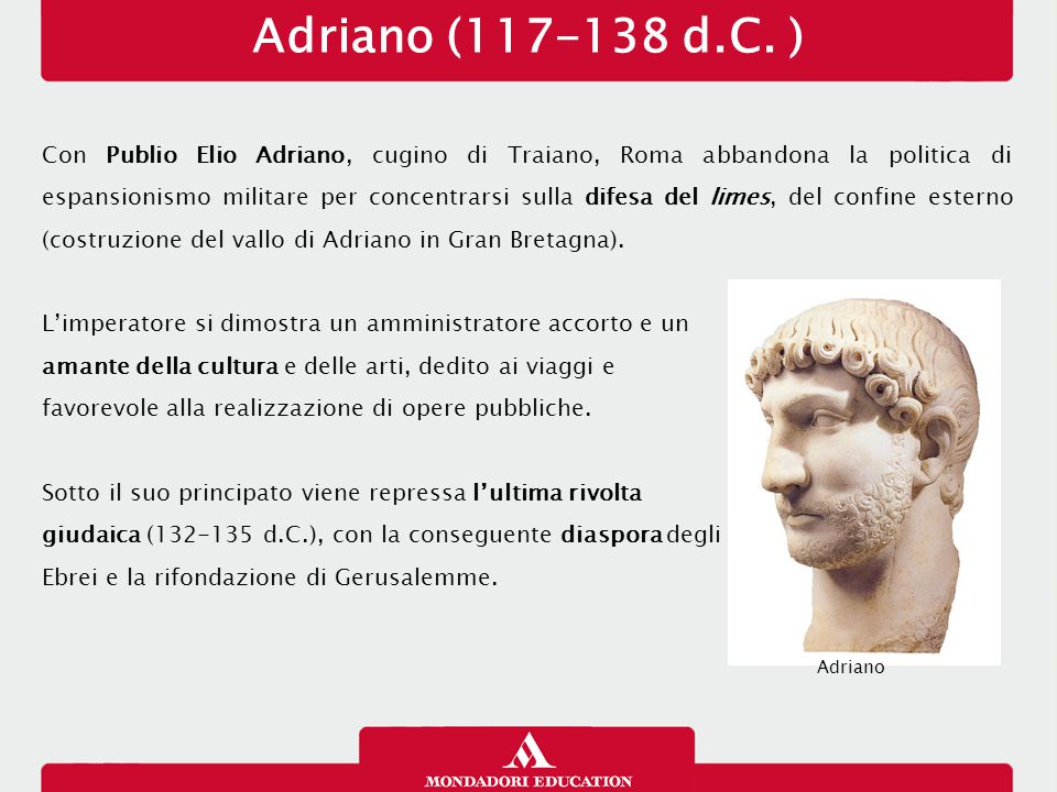 Adriano (117-138 d.C. ) Con Publio Elio Adriano, cugino di Traiano, Roma abbandona la politica di espansionismo militare per concentrarsi sulla difesa
