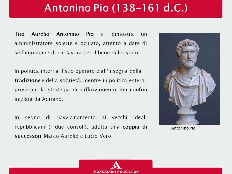 Antonino Pio (138-161 d.C.) Tito Aurelio Antonino Pio si dimostra un amministratore solerte e oculato, attento a dare di sé l'immagine di chi lavora p