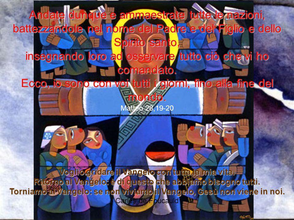 Andate dunque e ammaestrate tutte le nazioni, battezzandole nel nome del Padre e del Figlio e dello Spirito santo, insegnando loro ad osservare tutto
