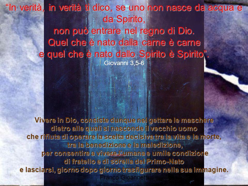 """""""In verità, in verità ti dico, se uno non nasce da acqua e da Spirito, non può entrare nel regno di Dio. Quel che è nato dalla carne è carne e quel ch"""