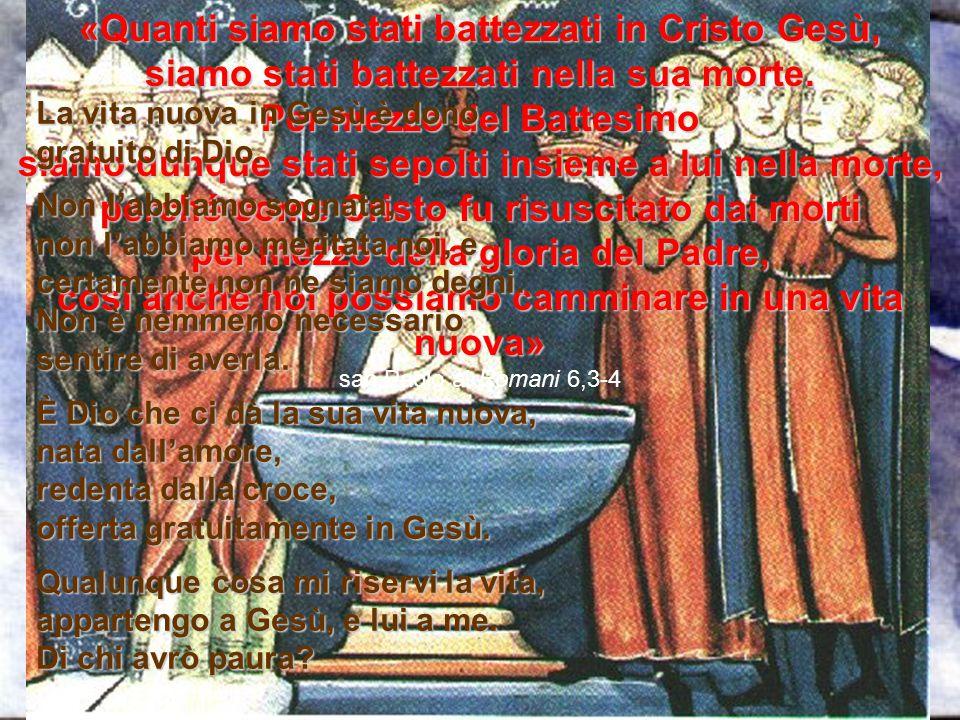 «Quanti siamo stati battezzati in Cristo Gesù, siamo stati battezzati nella sua morte. Per mezzo del Battesimo siamo dunque stati sepolti insieme a lu