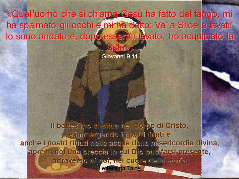 «Quell'uomo che si chiama Gesù ha fatto del fango, mi ha spalmato gli occhi e mi ha detto: Va' a Sìloe e lavati! Io sono andato e, dopo essermi lavato