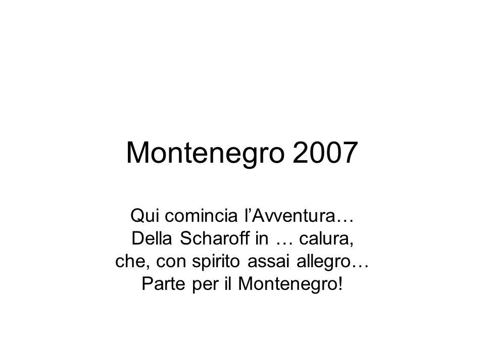 Montenegro 2007 Qui comincia l'Avventura… Della Scharoff in … calura, che, con spirito assai allegro… Parte per il Montenegro!