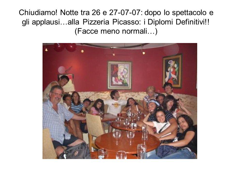 Chiudiamo! Notte tra 26 e 27-07-07: dopo lo spettacolo e gli applausi…alla Pizzeria Picasso: i Diplomi Definitivi!! (Facce meno normali…)