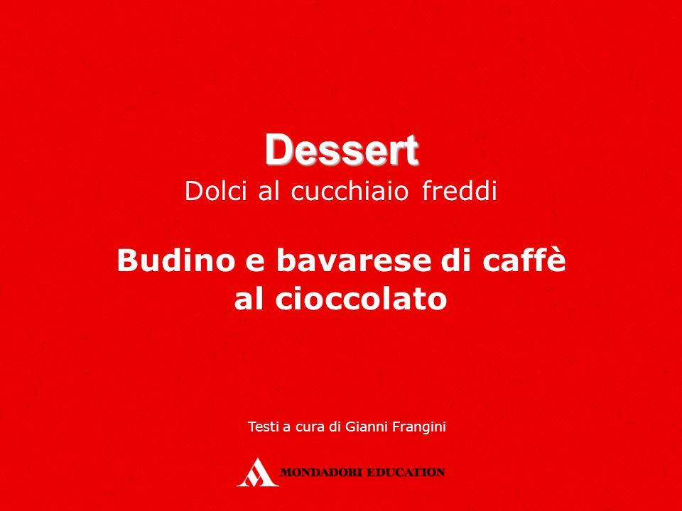 Dessert Dolci al cucchiaio freddi Budino e bavarese di caffè al cioccolato Testi a cura di Gianni Frangini