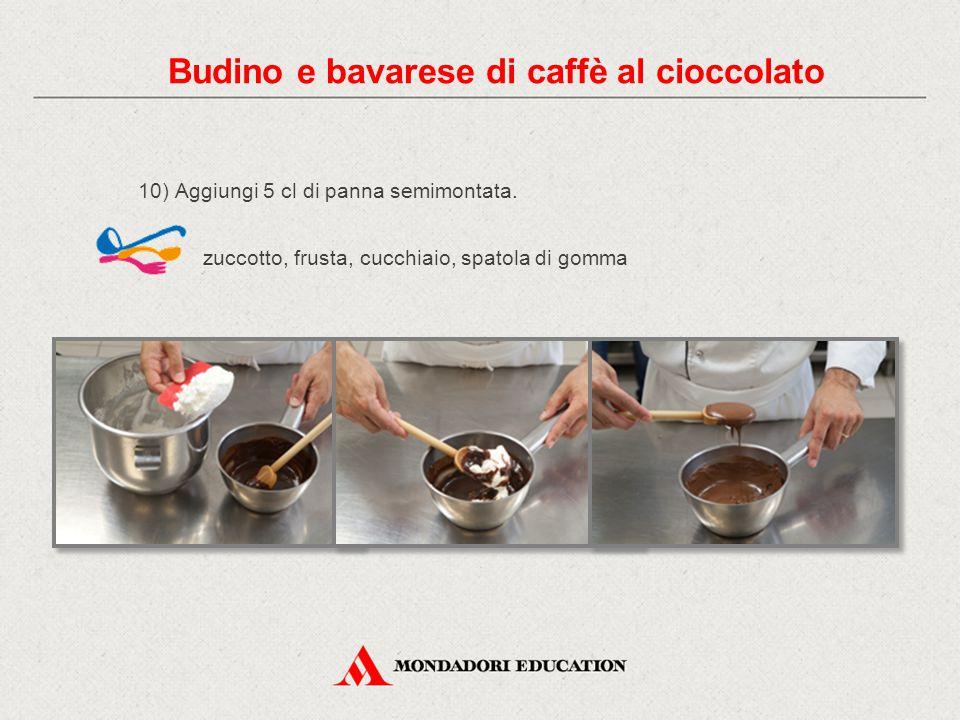 10) Aggiungi 5 cl di panna semimontata. zuccotto, frusta, cucchiaio, spatola di gomma Budino e bavarese di caffè al cioccolato