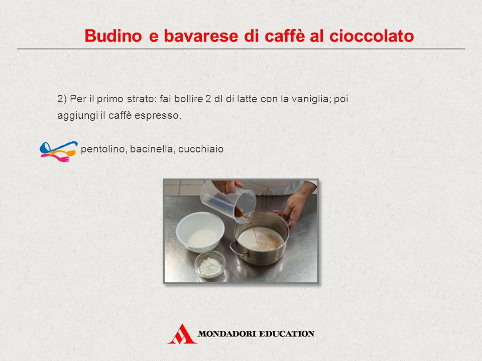 2) Per il primo strato: fai bollire 2 dl di latte con la vaniglia; poi aggiungi il caffè espresso. pentolino, bacinella, cucchiaio Budino e bavarese d