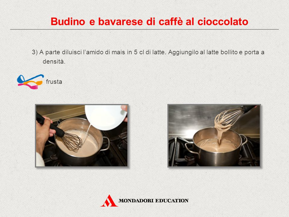 3) A parte diluisci l'amido di mais in 5 cl di latte. Aggiungilo al latte bollito e porta a densità. frusta Budino e bavarese di caffè al cioccolato
