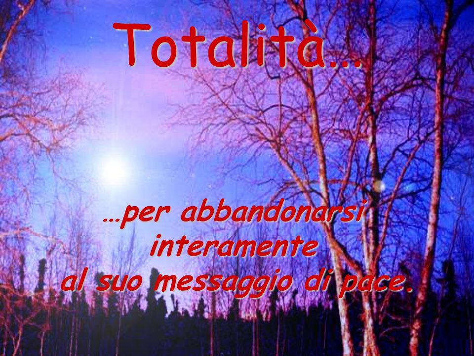 Totalità… …per abbandonarsi interamente al suo messaggio di pace.