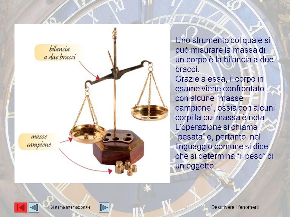 La massa Uno strumento col quale si può misurare la massa di un corpo è la bilancia a due bracci. Grazie a essa, il corpo in esame viene confrontato c
