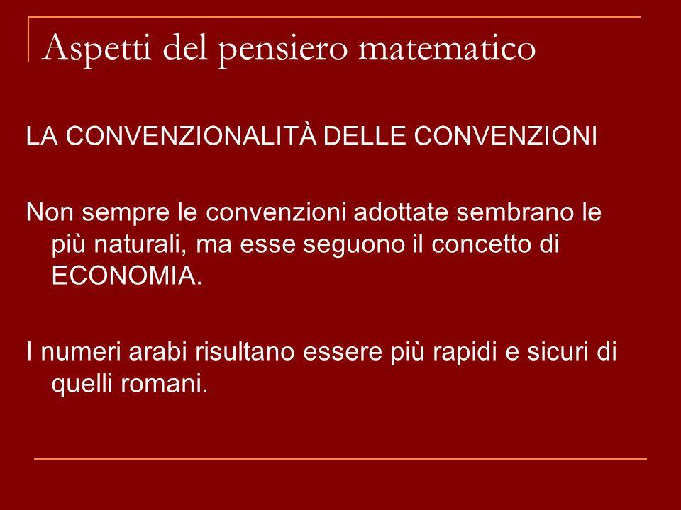 Aspetti del pensiero matematico LA CONVENZIONALITÀ DELLE CONVENZIONI Non sempre le convenzioni adottate sembrano le più naturali, ma esse seguono il concetto di ECONOMIA.