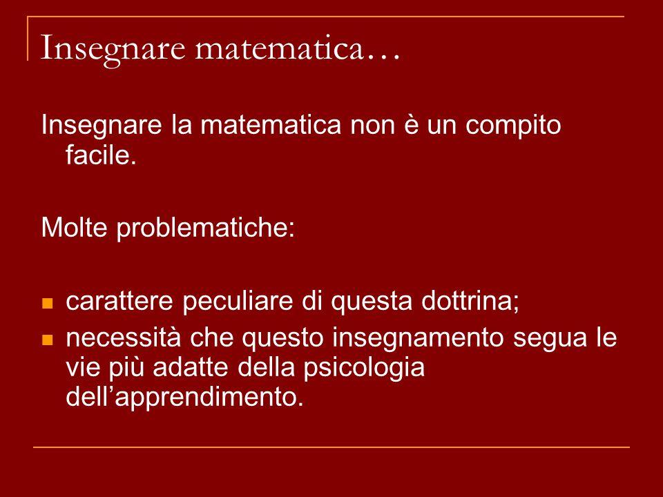 Insegnare matematica… Insegnare la matematica non è un compito facile. Molte problematiche: carattere peculiare di questa dottrina; necessità che ques