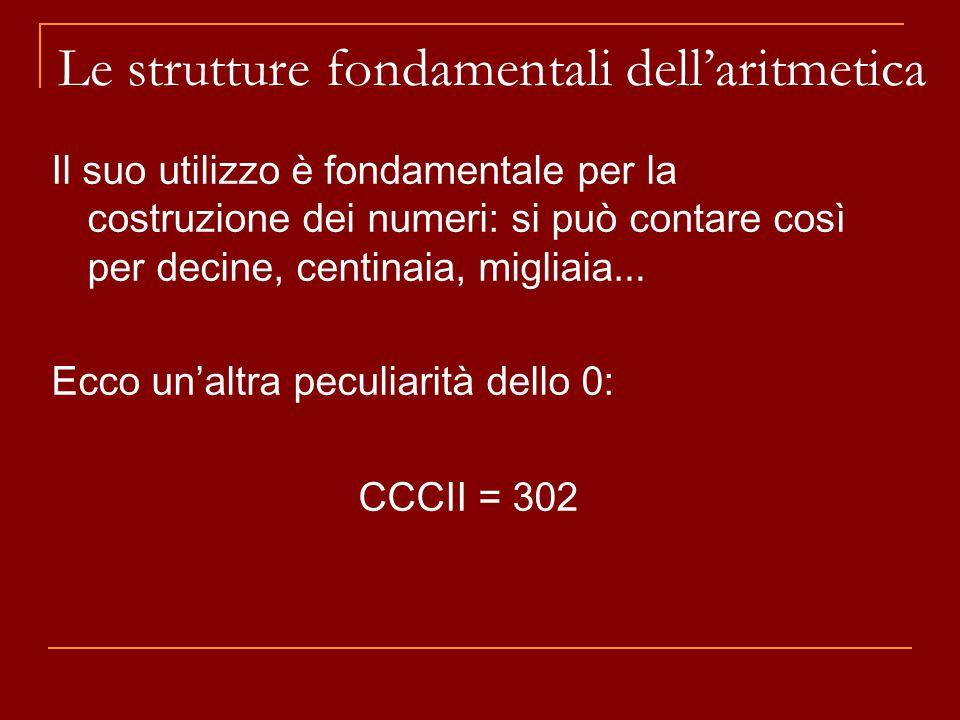 Il suo utilizzo è fondamentale per la costruzione dei numeri: si può contare così per decine, centinaia, migliaia … Ecco un'altra peculiarità dello 0: CCCII = 302 Le strutture fondamentali dell'aritmetica