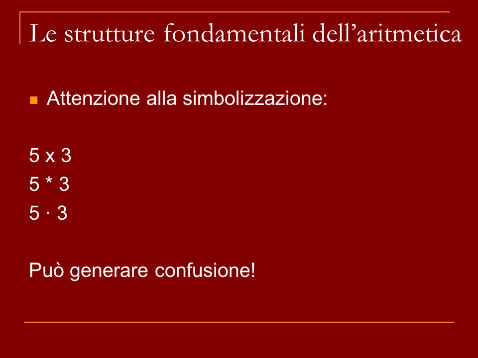Attenzione alla simbolizzazione: 5 x 3 5 * 3 5 · 3 Può generare confusione! Le strutture fondamentali dell'aritmetica