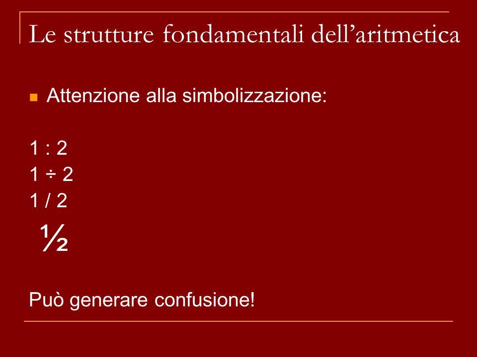 Attenzione alla simbolizzazione: 1 : 2 1 ÷ 2 1 / 2 ½ Può generare confusione! Le strutture fondamentali dell'aritmetica