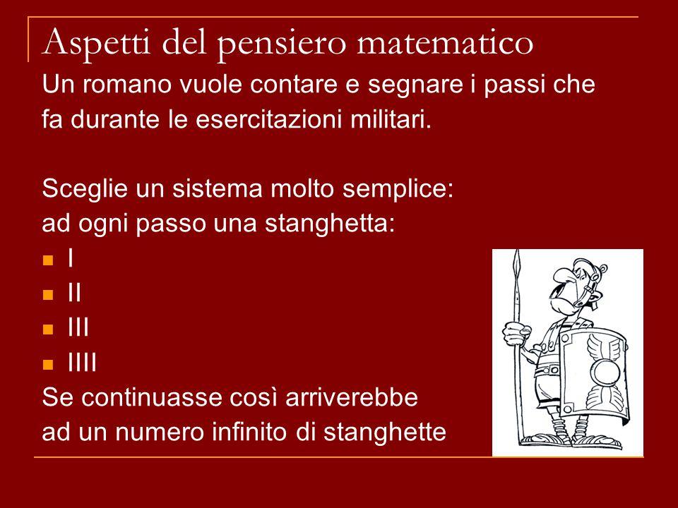 Aspetti del pensiero matematico Un romano vuole contare e segnare i passi che fa durante le esercitazioni militari. Sceglie un sistema molto semplice:
