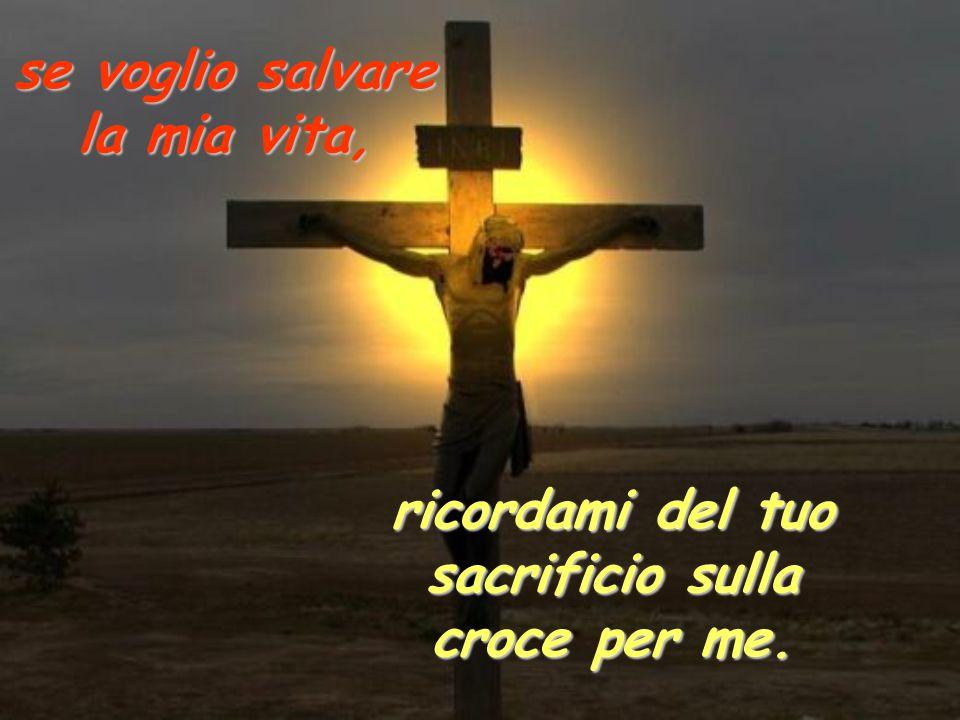 se voglio salvare la mia vita, ricordami del tuo sacrificio sulla croce per me.