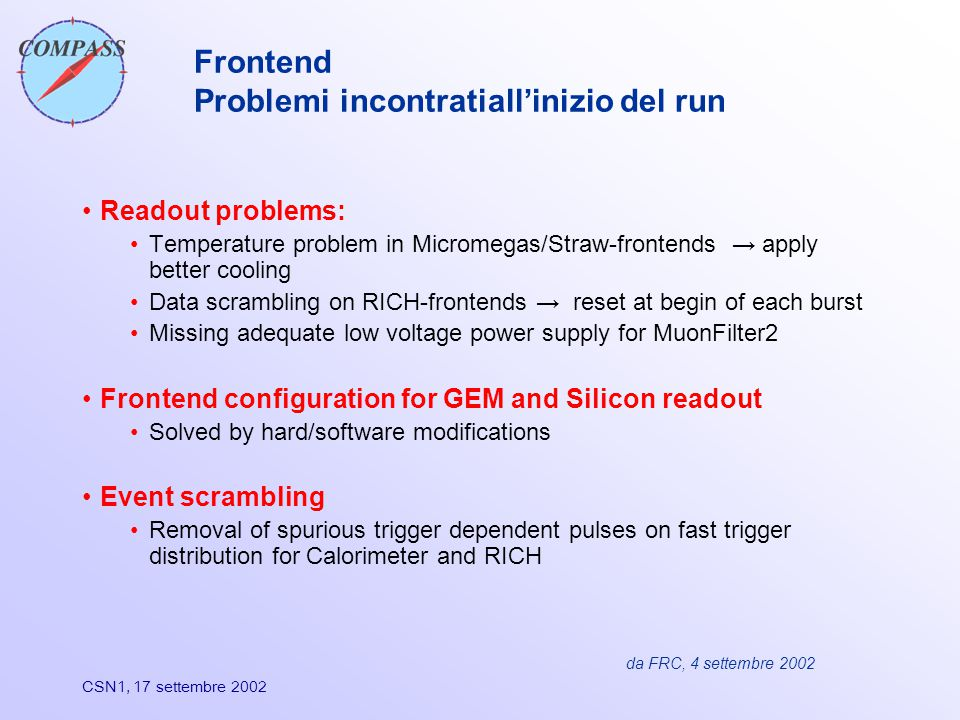 CSN1, 17 settembre 2002 Frontend Problemi incontratiall'inizio del run Readout problems: Temperature problem in Micromegas/Straw-frontends → apply better cooling Data scrambling on RICH-frontends → reset at begin of each burst Missing adequate low voltage power supply for MuonFilter2 Frontend configuration for GEM and Silicon readout Solved by hard/software modifications Event scrambling Removal of spurious trigger dependent pulses on fast trigger distribution for Calorimeter and RICH da FRC, 4 settembre 2002