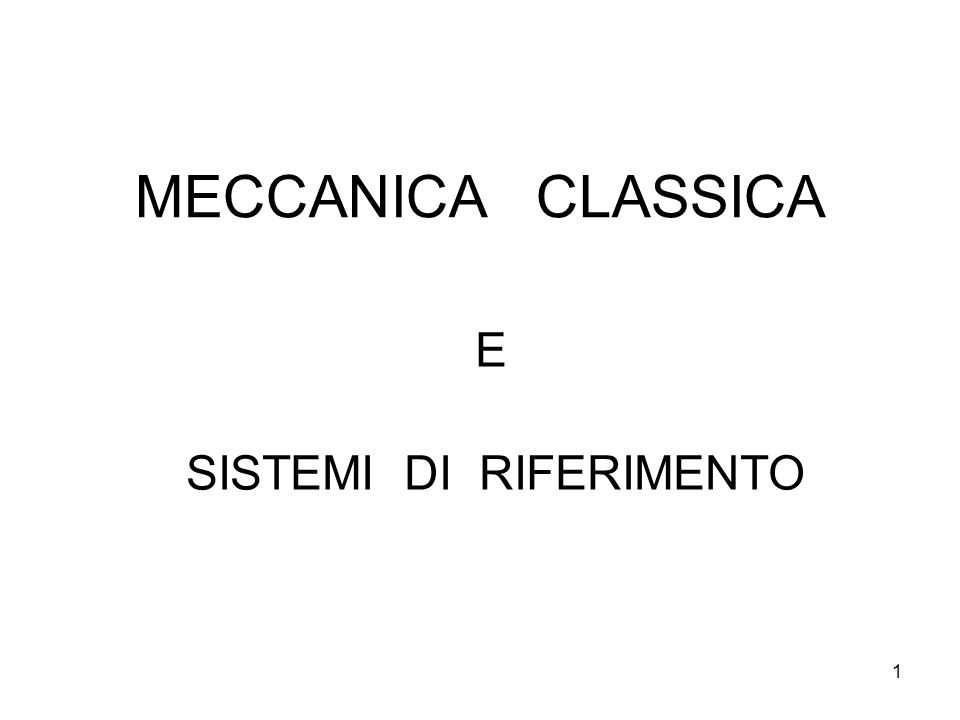 1 MECCANICA CLASSICA E SISTEMI DI RIFERIMENTO
