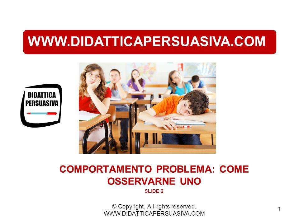 WWW.DIDATTICAPERSUASIVA.COM COMPORTAMENTO PROBLEMA: COME OSSERVARNE UNO SLIDE 2 1 © Copyright. All rights reserved. WWW.DIDATTICAPERSUASIVA.COM