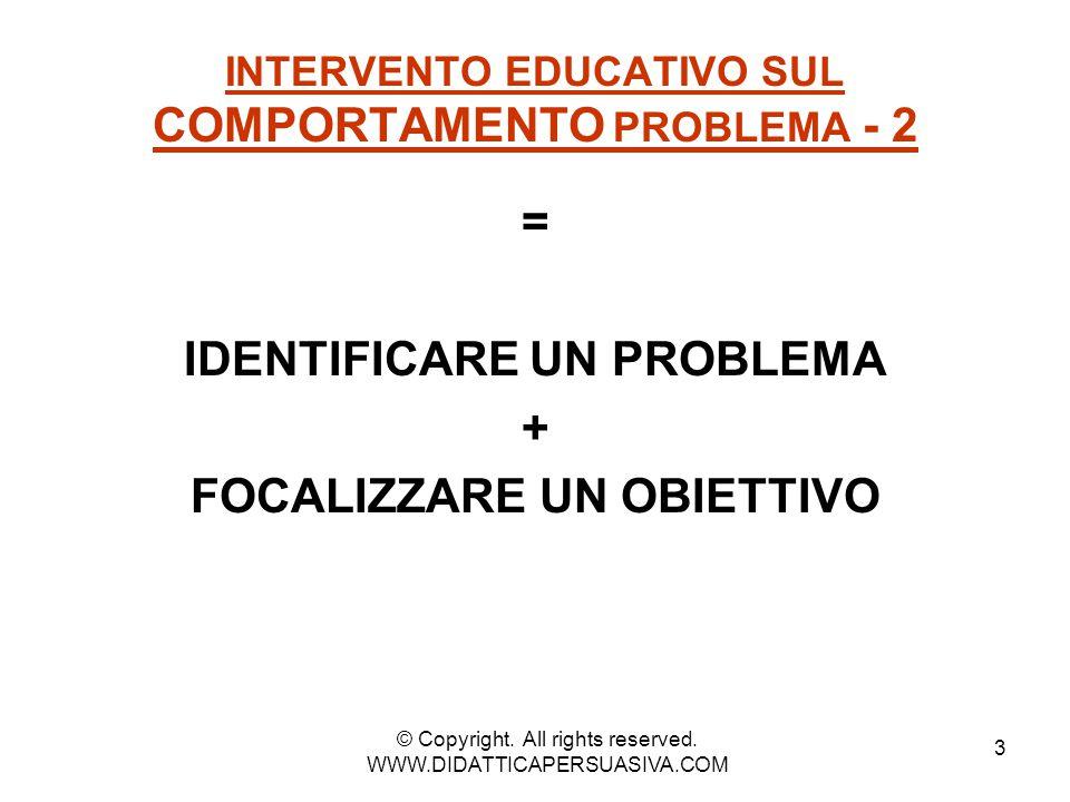 3 INTERVENTO EDUCATIVO SUL COMPORTAMENTO PROBLEMA - 2 = IDENTIFICARE UN PROBLEMA + FOCALIZZARE UN OBIETTIVO © Copyright. All rights reserved. WWW.DIDA