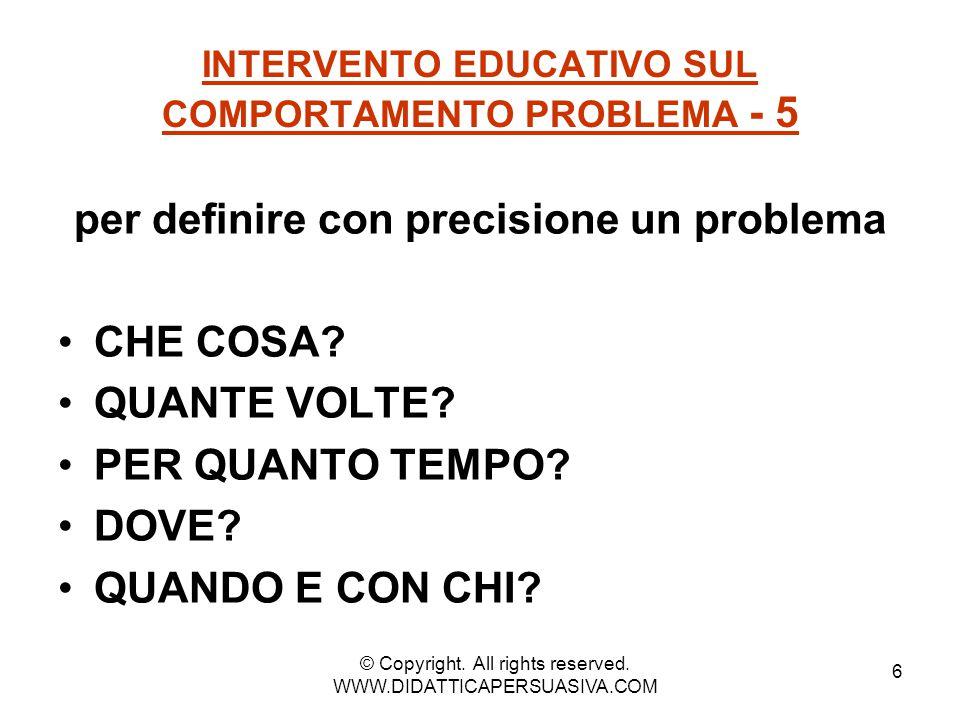 6 INTERVENTO EDUCATIVO SUL COMPORTAMENTO PROBLEMA - 5 per definire con precisione un problema CHE COSA? QUANTE VOLTE? PER QUANTO TEMPO? DOVE? QUANDO E