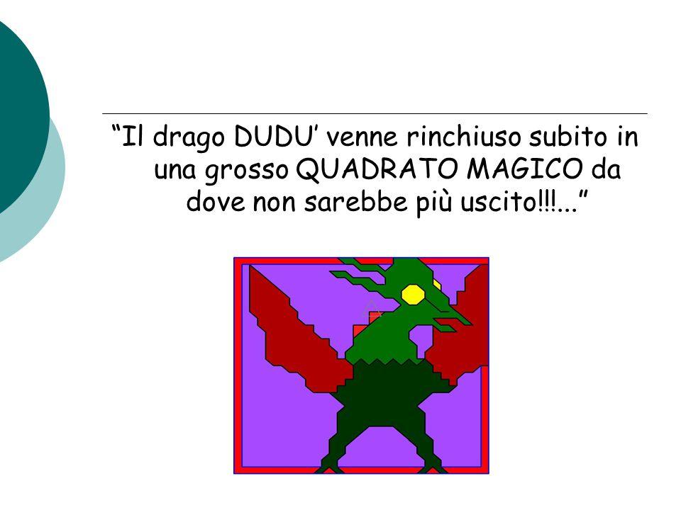 """""""Il drago DUDU' venne rinchiuso subito in una grosso QUADRATO MAGICO da dove non sarebbe più uscito!!!..."""""""
