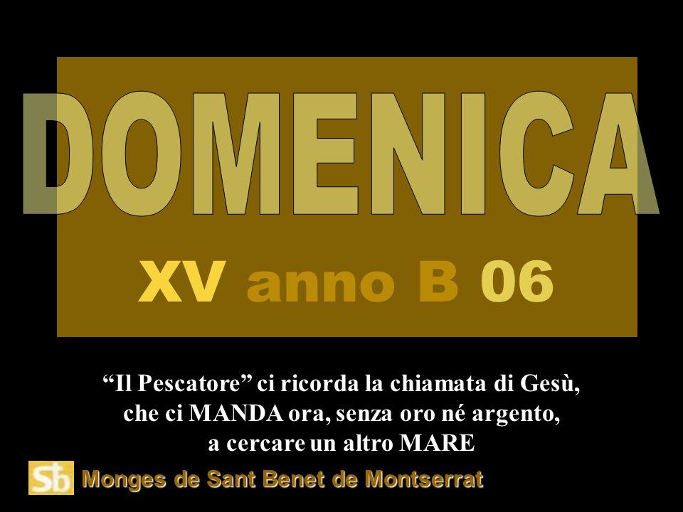 Monges de Sant Benet de Montserrat Il Pescatore ci ricorda la chiamata di Gesù, che ci MANDA ora, senza oro né argento, a cercare un altro MARE XV anno B 06