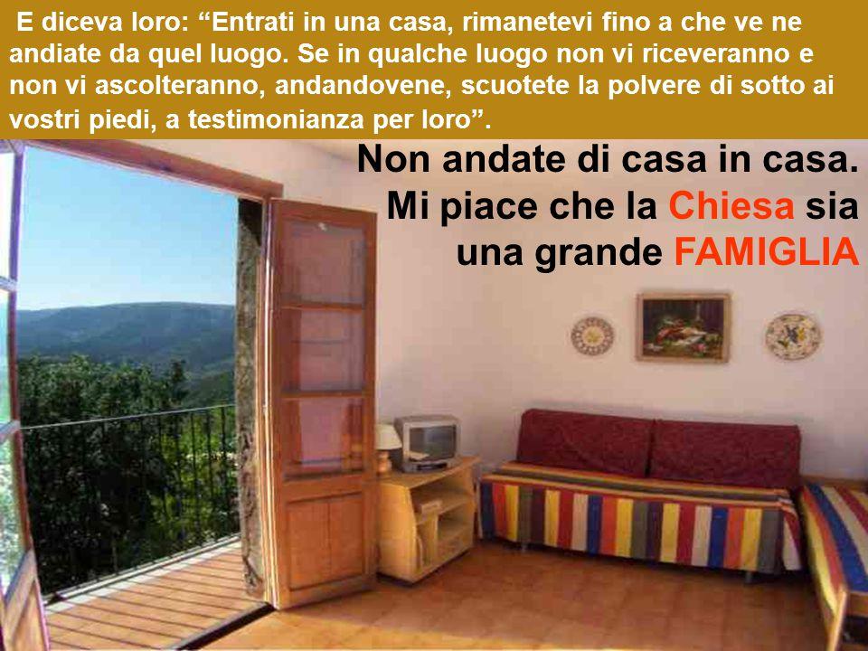 E diceva loro: Entrati in una casa, rimanetevi fino a che ve ne andiate da quel luogo.