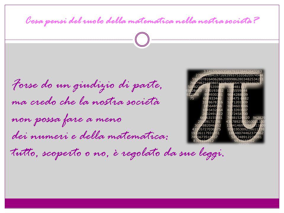 Cosa pensi del ruolo della matematica nella nostra società.