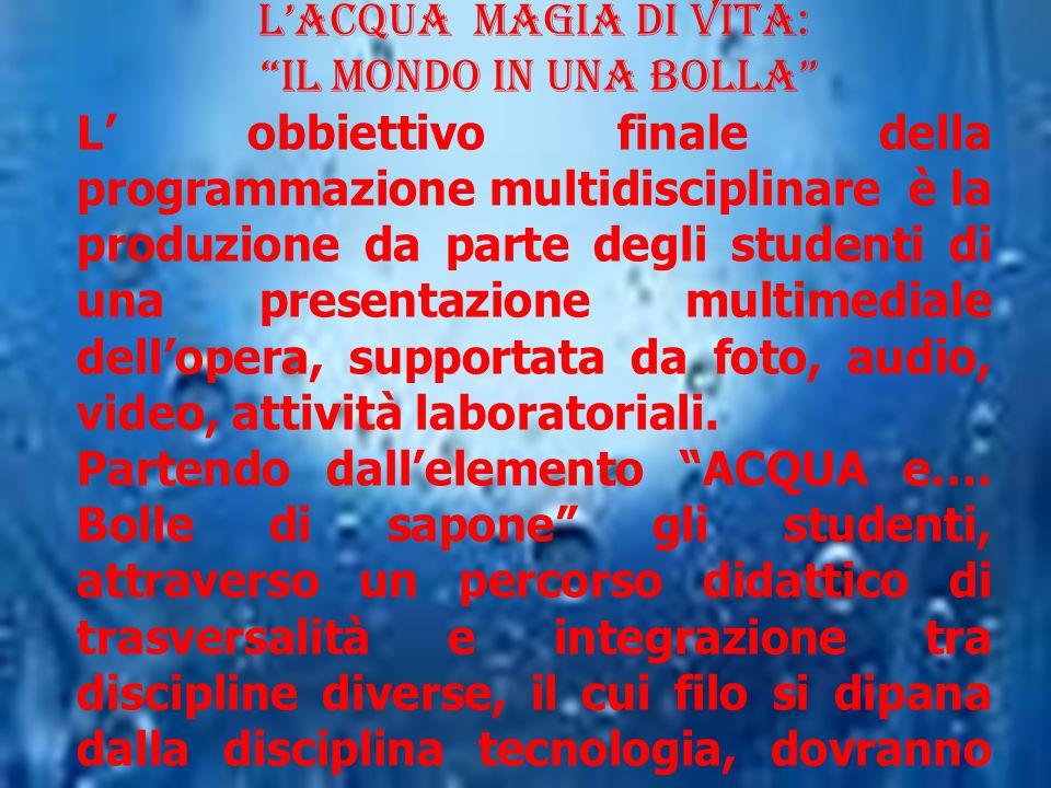 """L'Acqua Magia di Vita: """"il Mondo in una BOLLA"""" L' obbiettivo finale della programmazione multidisciplinare è la produzione da parte degli studenti di"""