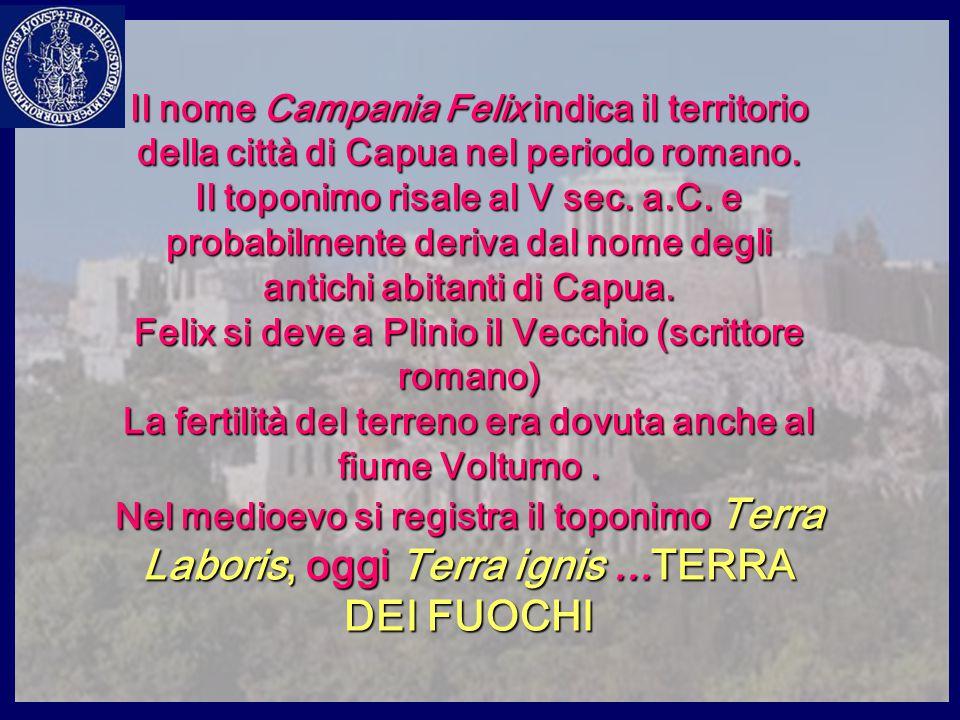 Il nome Campania Felix indica il territorio della città di Capua nel periodo romano. Il toponimo risale al V sec. a.C. e probabilmente deriva dal nome