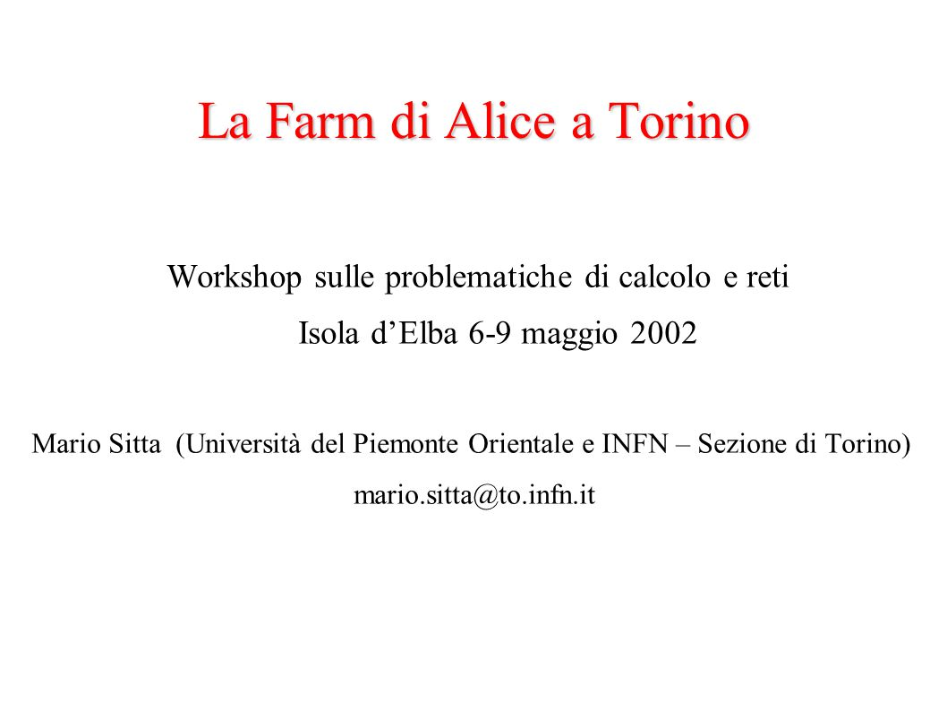 La Farm di Alice a Torino Workshop sulle problematiche di calcolo e reti Isola d'Elba 6-9 maggio 2002 Mario Sitta (Università del Piemonte Orientale e INFN – Sezione di Torino) mario.sitta@to.infn.it