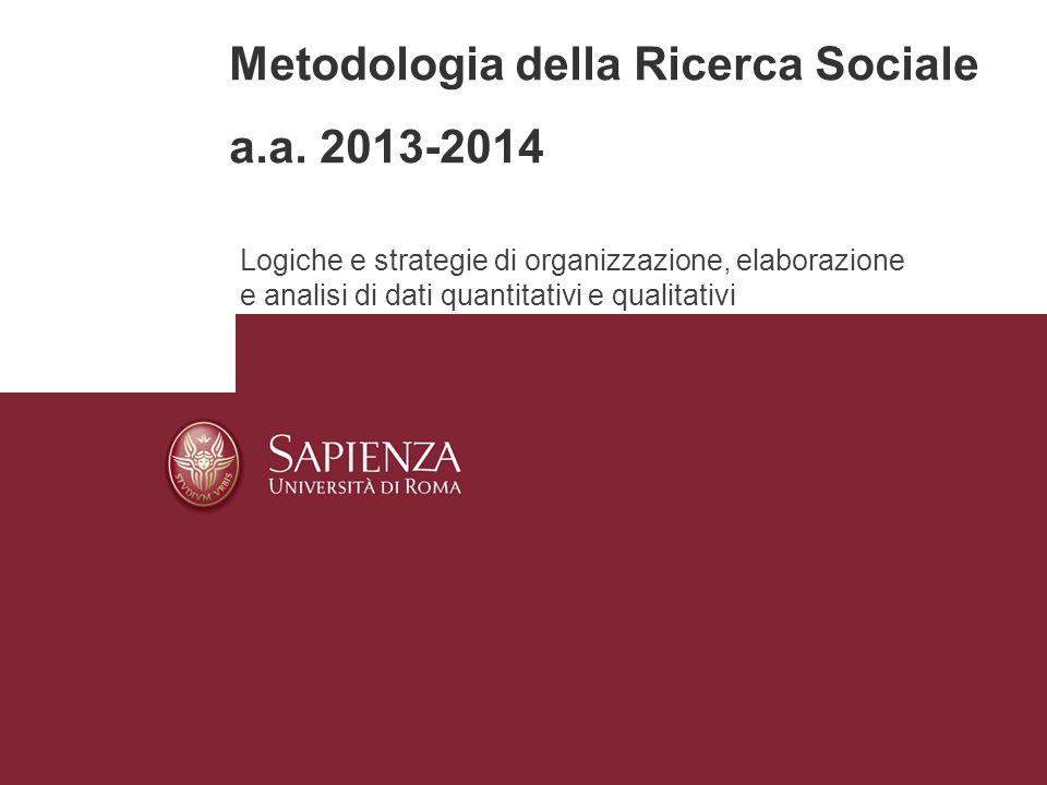 Metodologia della Ricerca Sociale a.a. 2013-2014 Logiche e strategie di organizzazione, elaborazione e analisi di dati quantitativi e qualitativi