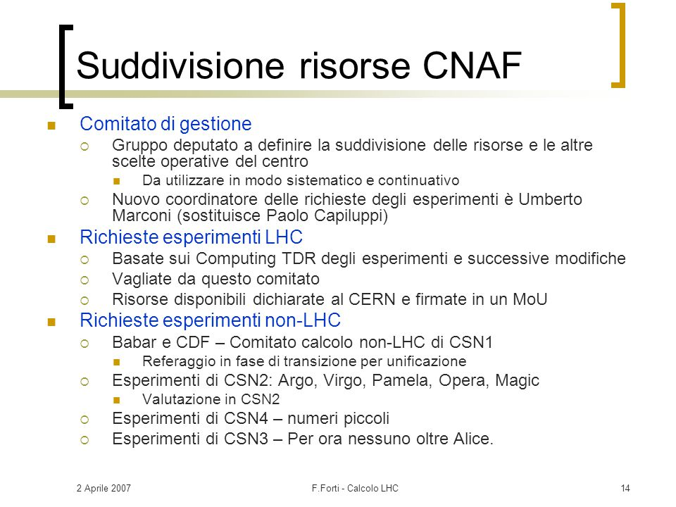2 Aprile 2007F.Forti - Calcolo LHC14 Suddivisione risorse CNAF Comitato di gestione  Gruppo deputato a definire la suddivisione delle risorse e le al