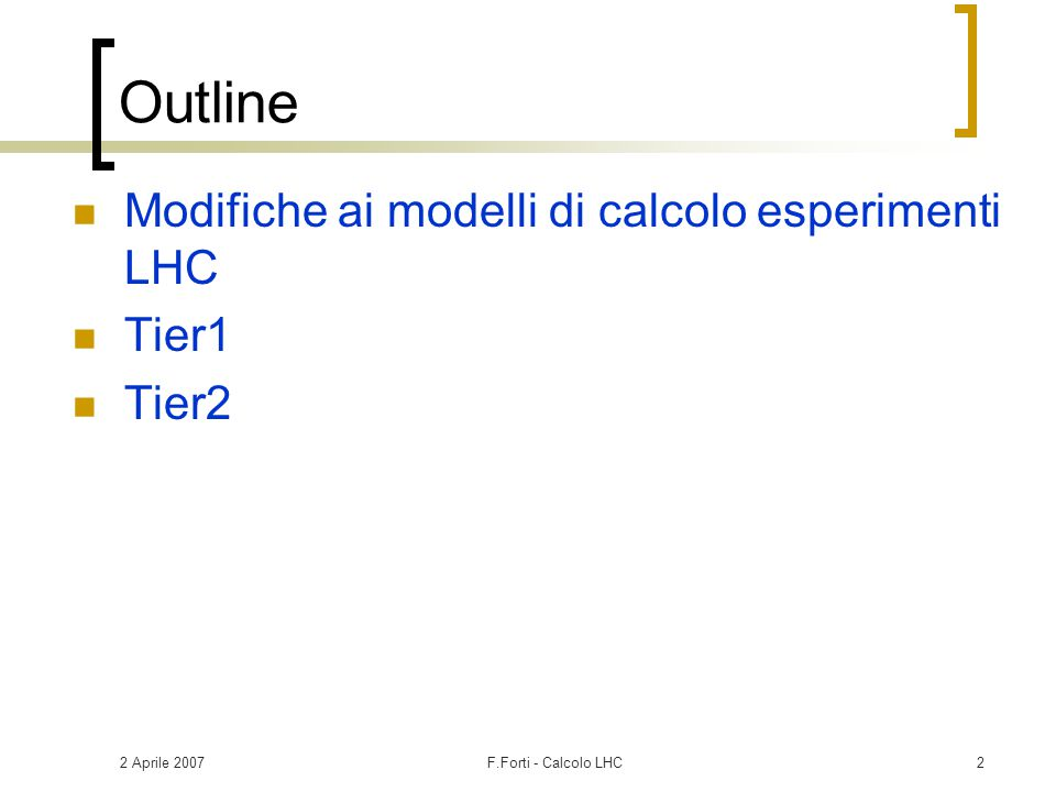 2 Aprile 2007F.Forti - Calcolo LHC3 Calcolo esperimenti LHC Computing Models  Gli esperimenti LHC hanno presentato i computing models a dicembre 2004 Review di LHCC gennaio 2005  Computing TDRs presentati a giugno 2005 Review di LHCC ottobre 2005  Nuova schedule di LHC presentata a giugno 2006 Update dei piani di calcolo degli esperimenti novembre 2006 WLCG (LCG Phase II)  Gestisce i servizi di Grid per LHC  MoU con le agenzie firmato a fine 2005  Definisce le risorse che ciascuna nazione si impegna a mettere a disposizione  Da updatare ad Aprile 2007 con i nuovi piani