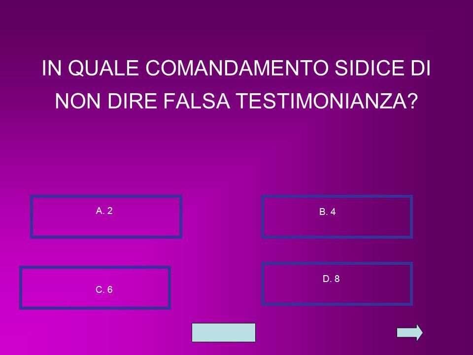 IN QUALE COMANDAMENTO SIDICE DI NON DIRE FALSA TESTIMONIANZA? A. 2 B. 4 C. 6 D. 8