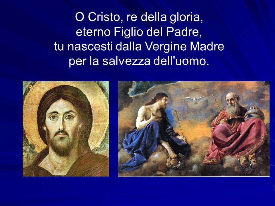 O Cristo, re della gloria, eterno Figlio del Padre, tu nascesti dalla Vergine Madre per la salvezza dell uomo.
