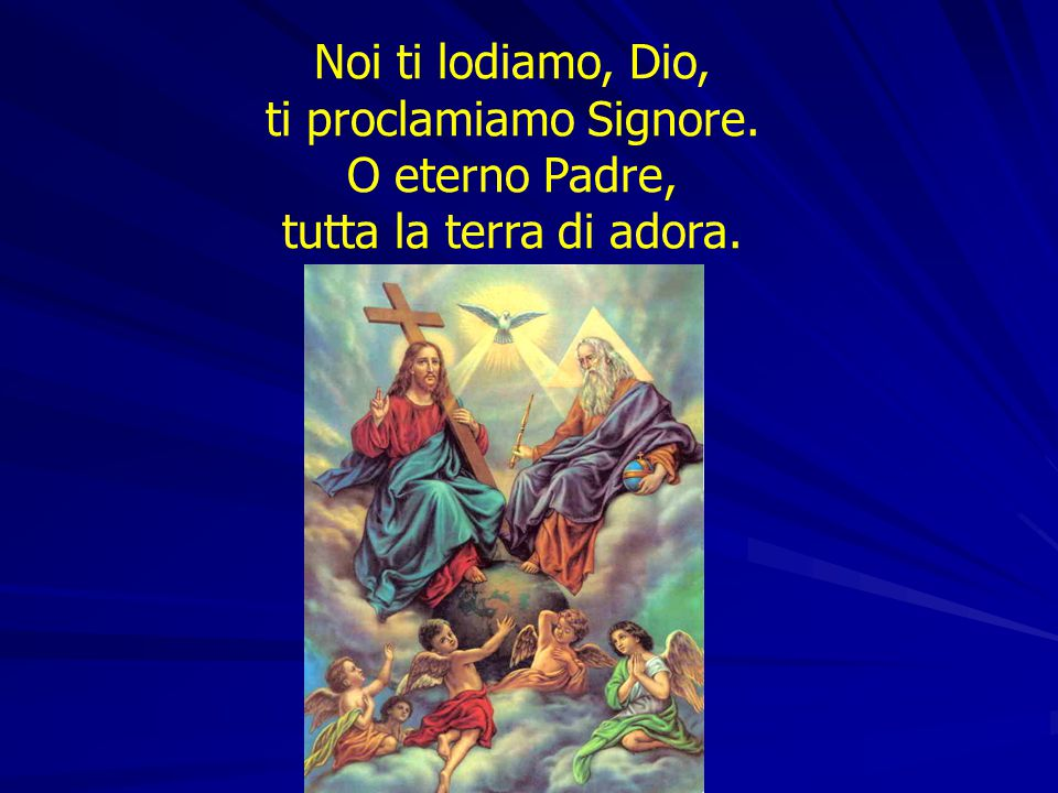 Noi ti lodiamo, Dio, ti proclamiamo Signore. O eterno Padre, tutta la terra di adora.